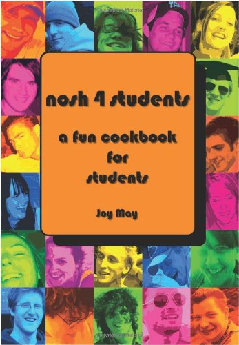 Nosh 4 Students: A Fun Student Cookbook: Now 50% More Recipes Than Its Previous Best Selling Edition - See Every Recipe in Full Colour by Joy May