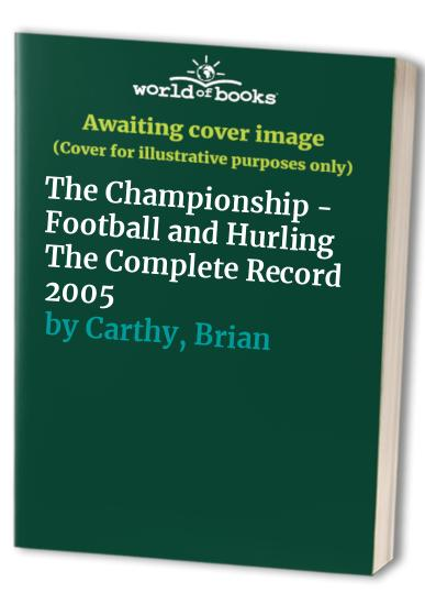 The Championship - Football and Hurling The Complete Record: 2005 by Brian Carthy