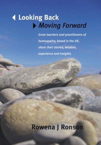 Looking Back Moving Forward: Great Teachers and Practitioners of Homeopathy, Based in the UK, Share Their Stories with Some Experience and Insights by Rowena Ronson