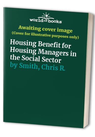 Housing Benefit for Housing Managers in the Social Sector by Chris R. Smith