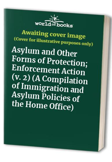 A Compilation of Immigration and Asylum Policies of the Home Office: v. 2: Asylum and Other Forms of Protection; Enforcement Action by Mark Symes