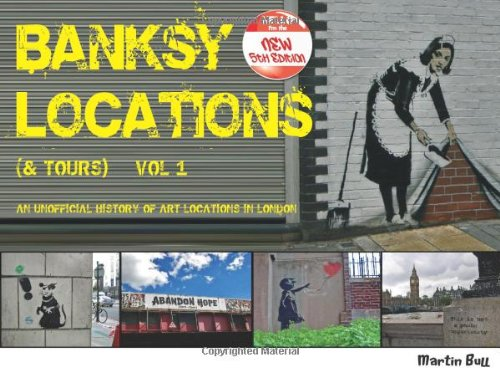 Banksy Locations (& Tours): An Unofficial History of Art Locations in London: Vol.1 by Martin Bull