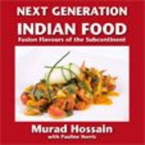 Next Generation Indian Food: Fusion Flavours of the Subcontinent by Murad Hossain