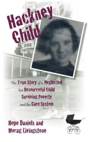 Hackney Child: The True Story of a Neglected But Resourceful Child Surviving Poverty and the Care System by Hope Daniels