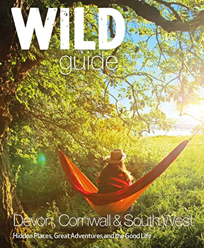 Wild Guide - Devon, Cornwall and South West: Hidden Places, Great Adventures and the Good Life  (including Somerset and Dorset) by Daniel Start