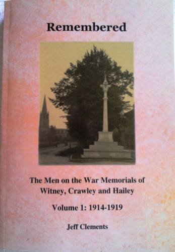Remembered - the Men on the War Memorials of Witney, Crawley and Hailey: Volume 1: 1914-1919 by Jeff Clements