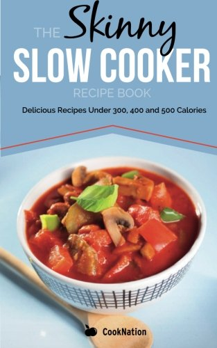 The Skinny Slow Cooker Recipe Book: Delicious Recipes Under 300, 400 and 500 Calories by CookNation