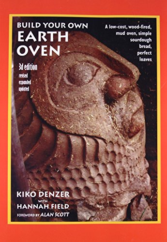 Build Your Own Earth Oven: A Low-Cost Wood-Fired Mud Oven; Simple Sourdough Bread; Perfect Loaves by Kiko Denzer