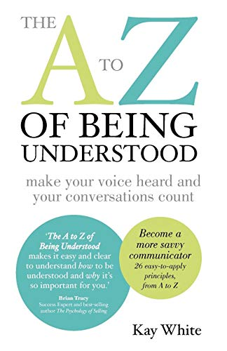 The A to Z of Being Understood: Make Your Voice Heard and Your Conversations Count by Kay White