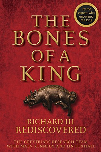 The Bones of a King: Richard III Rediscovered by The Grey Friars Research Team