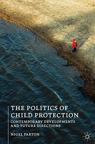 The Politics of Child Protection: Contemporary Developments and Future Directions by Nigel Parton