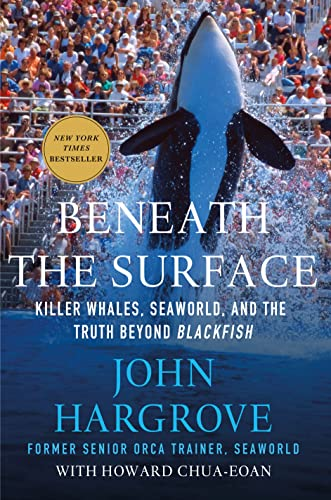 Beneath the Surface: Killer Whales, SeaWorld, and the Truth Beyond Blackfish by John Hargrove