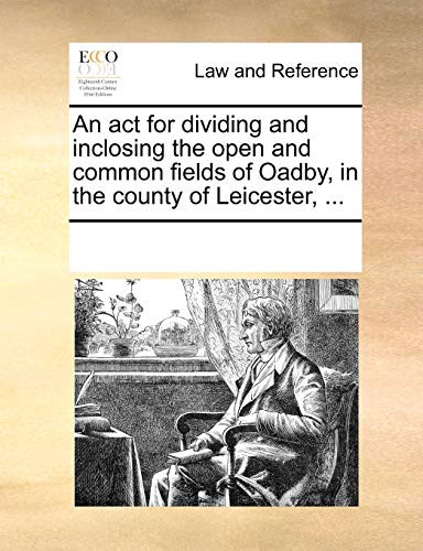An ACT for Dividing and Inclosing the Open and Common Fields of Oadby, in the County of Leicester, ... by Multiple Contributors