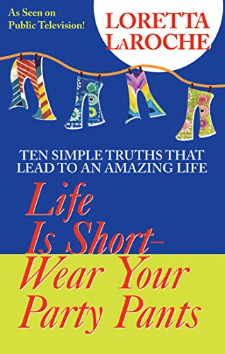 Life is Short, Wear Your Party Pants: Ten Simple Truths That Lead to an Amazing Life by Loretta LaRoche