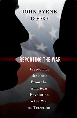 Reporting the War: Freedom of the Press from the American Revolution to the War on Terrorism by John Byrne Cooke