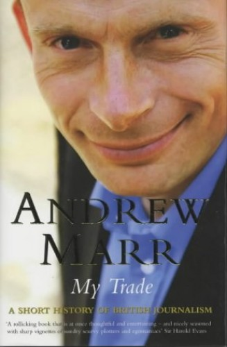 My Trade: A Short History of British Journalism by Andrew Marr