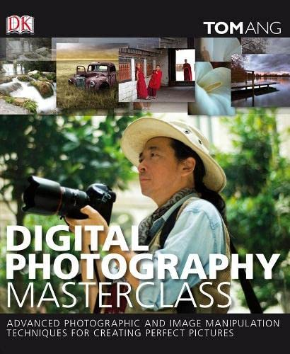 Digital Photography Masterclass: Advanced Photographic and Image-manipulation Techniques for Creating Perfect Pictures by Tom Ang
