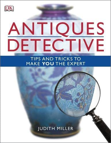 Antiques Detective: Tips and Tricks to Make You the Expert by Judith Miller