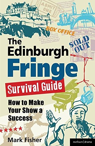 The Edinburgh Fringe Survival Guide: How to Make Your Show A Success by Mark Fisher