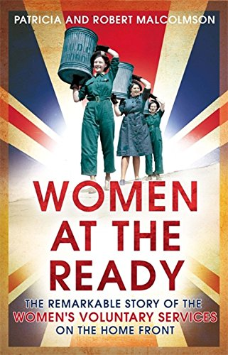 Women at the Ready: The Remarkable Story of the Women's Voluntary Services on the Home Front by Robert Malcolmson