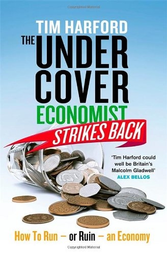The Undercover Economist Strikes Back: How to Run or Ruin an Economy by Tim Harford