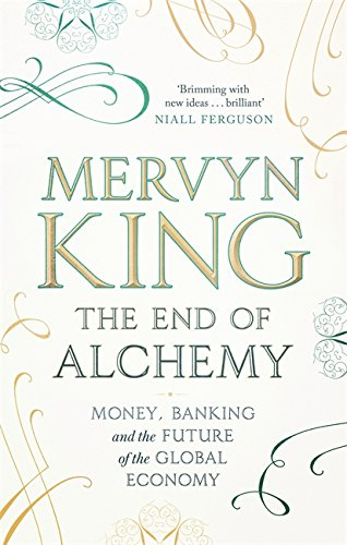 The End of Alchemy: Banking, the Global Economy and the Future of Money by Mervyn King