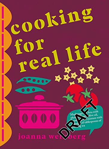 Cooking for Real Life: More Than 180 Recipes for Whatever Life Throws at You by Ms. Joanna Weinberg