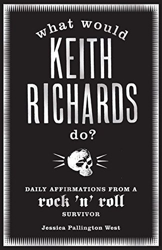 What Would Keith Richards Do?: Daily Affirmations with a Rock and Roll Survivor by Jessica Pallington West