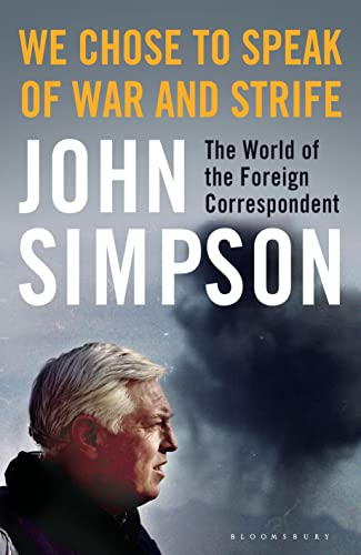 We Chose to Speak of War and Strife: The World of the Foreign Correspondent by John Simpson