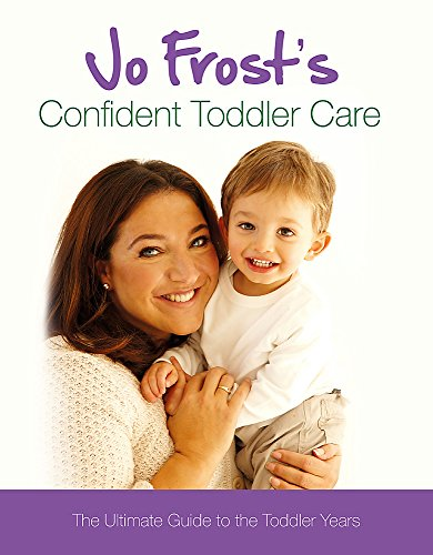 Jo Frost's Confident Toddler Care: The Ultimate Guide to the Toddler Years by Jo Frost