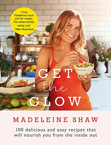 Get the Glow: Delicious and Easy Recipes That Will Nourish You from the Inside Out by Madeleine Shaw