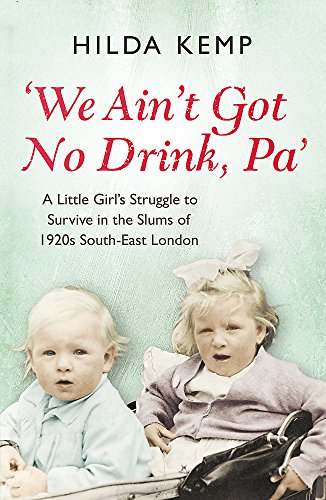 'We Ain't Got No Drink, Pa': A Little Girl's Struggle to Survive in the Slums of 1920s South East London by Hilda Kemp