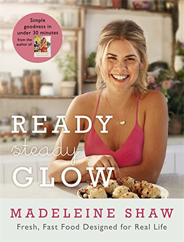 Ready, Steady, Glow: Fast, Fresh Food Designed for Real Life by Madeleine Shaw