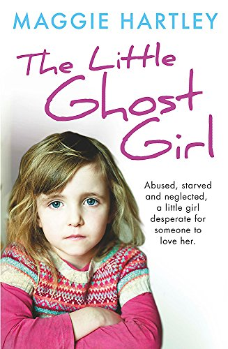 The Little Ghost Girl: Abused Starved and Neglected. A Little Girl Desperate for Someone to Love Her by Maggie Hartley