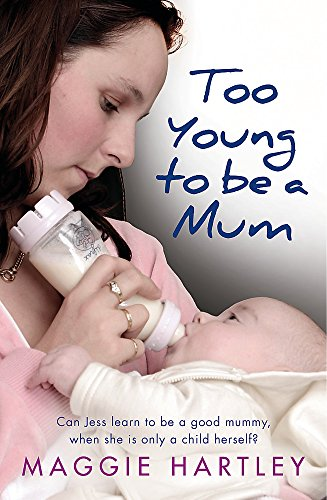 Too Young to be a Mum: Can Jess learn to be a good mummy, when she is only a child herself? by Maggie Hartley