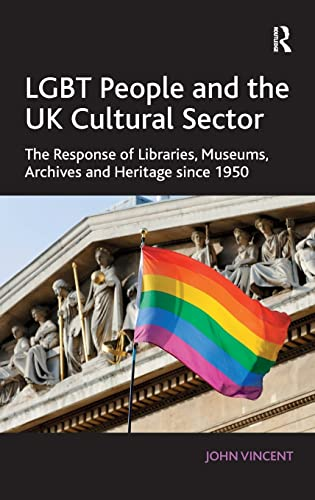 LGBT People and the UK Cultural Sector: The Response of Libraries, Museums, Archives and Heritage Since 1950 by John Vincent