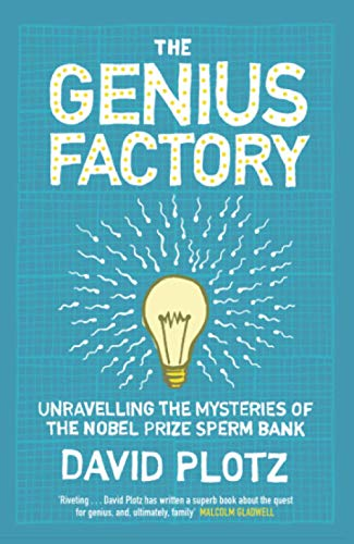 The Genius Factory: Unravelling the Mystery of the Nobel Prize Sperm Bank by David Plotz