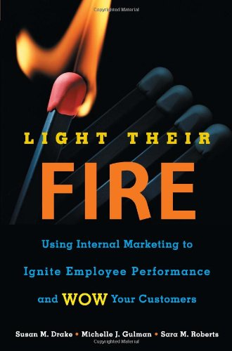 Light Their Fire: Using Internal Marketing to Ignite Employee Performance and Wow Your Customers by Susan M. Drake