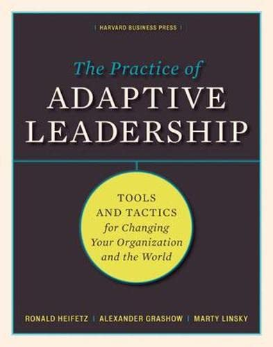 The Practice of Adaptive Leadership: Tools and Tactics for Changing Your Organization and the World by Ronald A. Heifetz