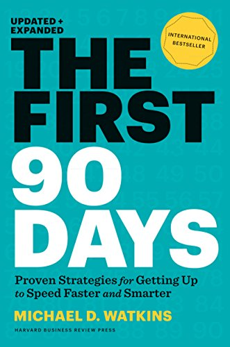 The First 90 Days: Proven Strategies for Getting Up to Speed Faster and Smarter by Michael Watkins
