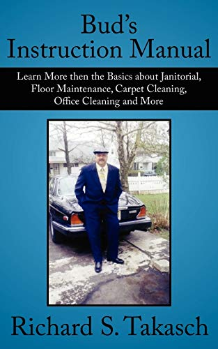 Bud's Instruction Manual: Learn More Then the Basics About Janitorial, Floor Maintenance, Carpet Cleaning, Office Cleaning and More by Richard S. Takasch