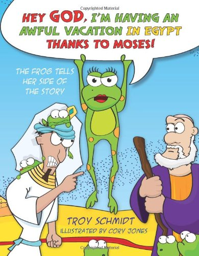 The Frog Tells Her Side of the Story: Hey God, I'm Having an Awful Vacation in Egypt Thanks to Moses! by Troy Schmidt
