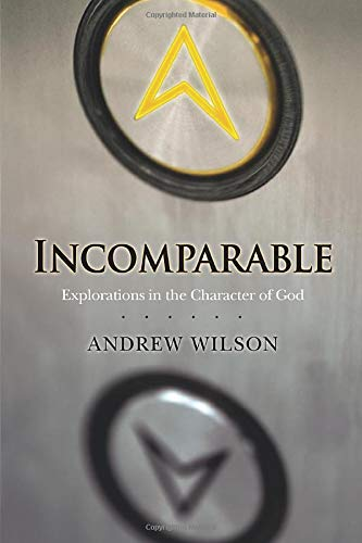 Incomparable ( Revised Edition ): Explorations in the Character of God (Now Print on Demand) by Andrew Wilson