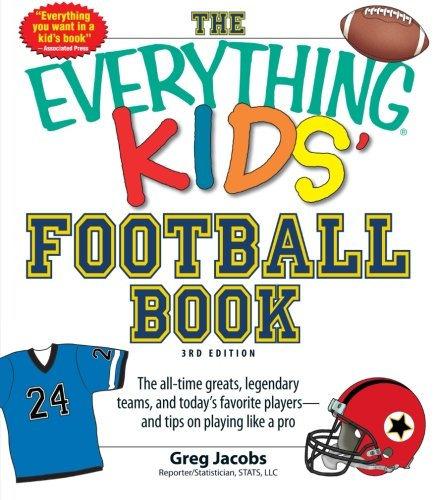 The Everything Kids' Football Book: The All-Time Greats, Legendary Teams, and Today's Favorite Players--and Tips on Playing Like a Pro by Greg Jacobs
