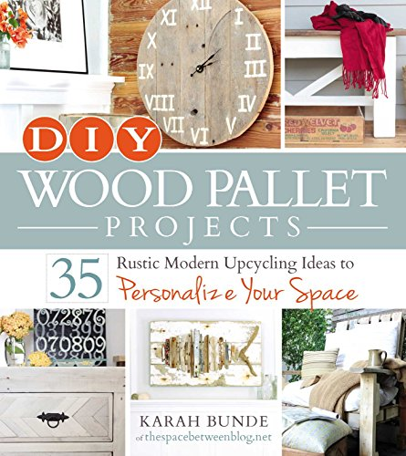 DIY Wood Pallet Projects: 35 Rustic Modern Upcycling Ideas to Personalize Your Space by Karah Bunde