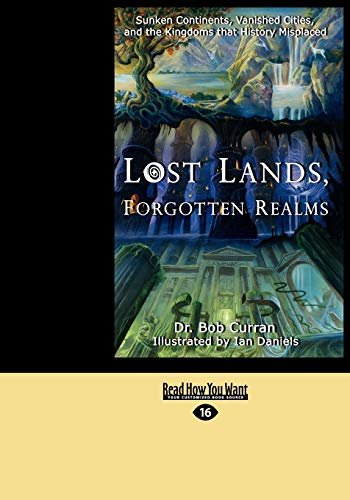 Lost Lands, Forgotten Realms: Sunken Continents, Vanished Cities, and the Kingdoms That History Misplaced by Bob Curran