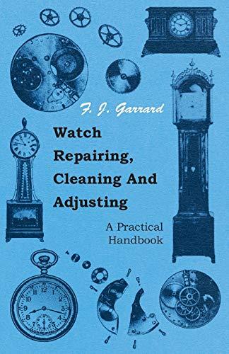 Watch Repairing, Cleaning And Adjusting - A Practical Handbook by F. J. Garrard