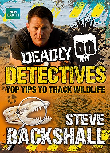 Deadly Detectives: Top Tips to Track Wildlife by Steve Backshall