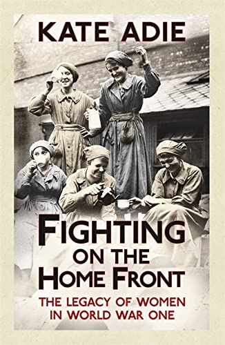Fighting on the Home Front: The Legacy of Women in World War One by Kate Adie