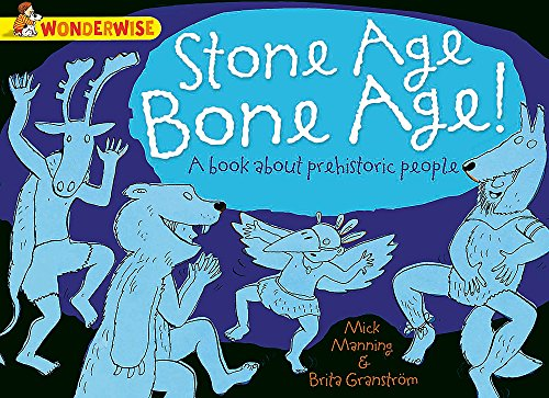 Wonderwise: Stone Age Bone Age!: A Book About Prehistoric People by Mick Manning
